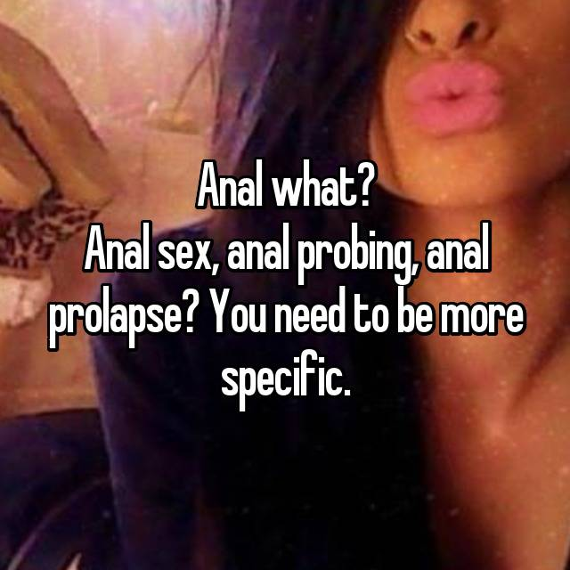 Anal sex, anal probing, anal prolapse? You need to be more specific.