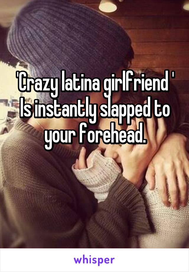 Crazy Latina Girlfriend Is Instantly Slapped To Your Forehead