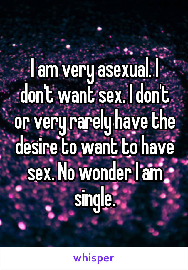 I am very asexual. I don't want sex. I don't or very rarely have the desire to want to have sex. No wonder I am single.