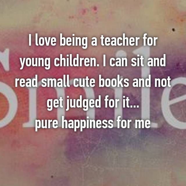 I love being a teacher for young children. I can sit and read small cute books and not get judged for it... pure happiness for me 😊