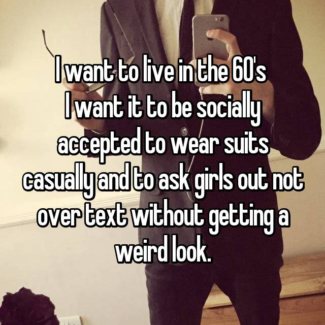 I want to live in the 60's  I want it to be socially accepted to wear suits casually and to ask girls out not over text without getting a weird look.