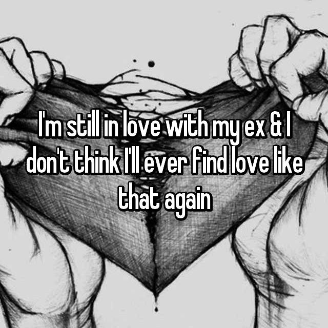 I'm still in love with my ex & I don't think I'll ever find love like that again