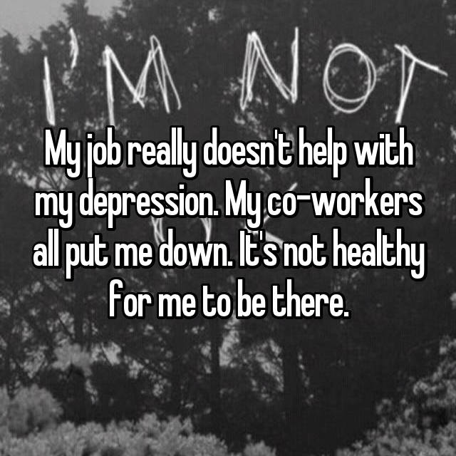 My job really doesn't help with my depression. My co-workers all put me down. It's not healthy for me to be there.