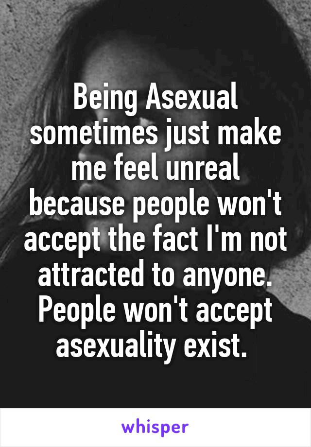 Being Asexual sometimes just make me feel unreal because people won't accept the fact I'm not attracted to anyone. People won't accept asexuality exist.