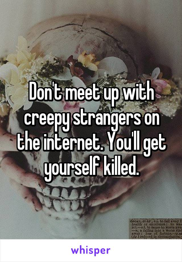 Don't meet up with creepy strangers on the internet  You'll