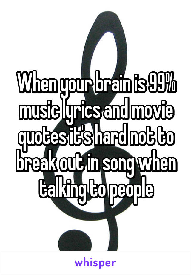 When Your Brain Is 99 Music Lyrics And Movie Quotes Its Hard Not