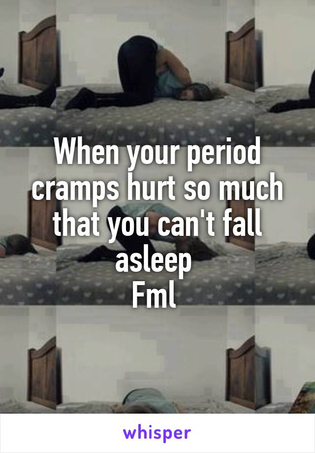 Your period cramps hurt so much that you cant fall asleep fml when your period cramps hurt so much that you cant fall asleep fml ccuart Images
