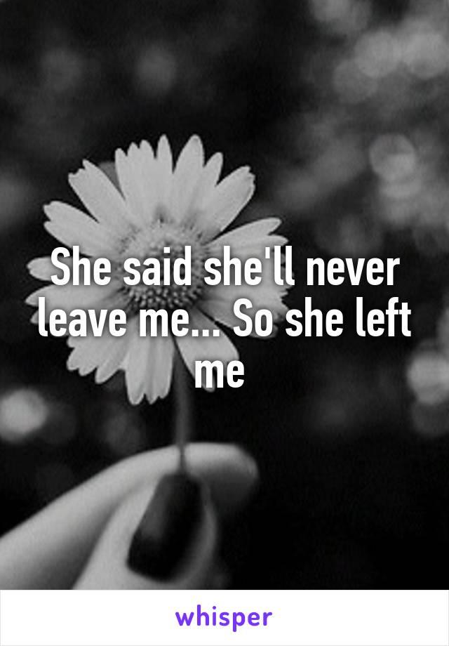 She said she'll never leave me    So she left me