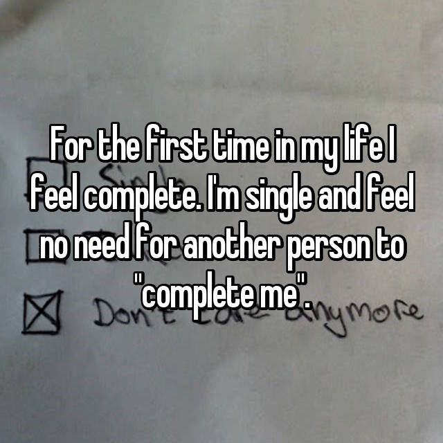 "For the first time in my life I feel complete. I'm single and feel no need for another person to ""complete me""."