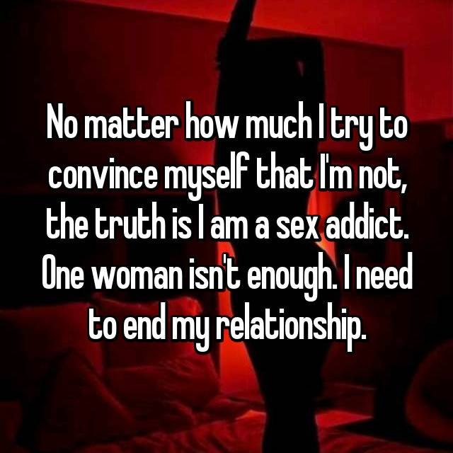 No matter how much I try to convince myself that I'm not, the truth is I am a sex addict. One woman isn't enough. I need to end my relationship.
