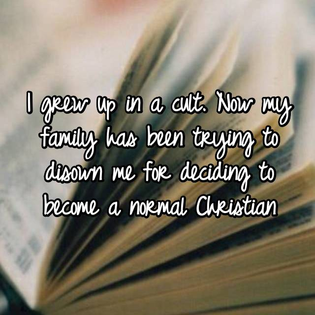 I grew up in a cult. Now my family has been trying to disown me for deciding to become a normal Christian
