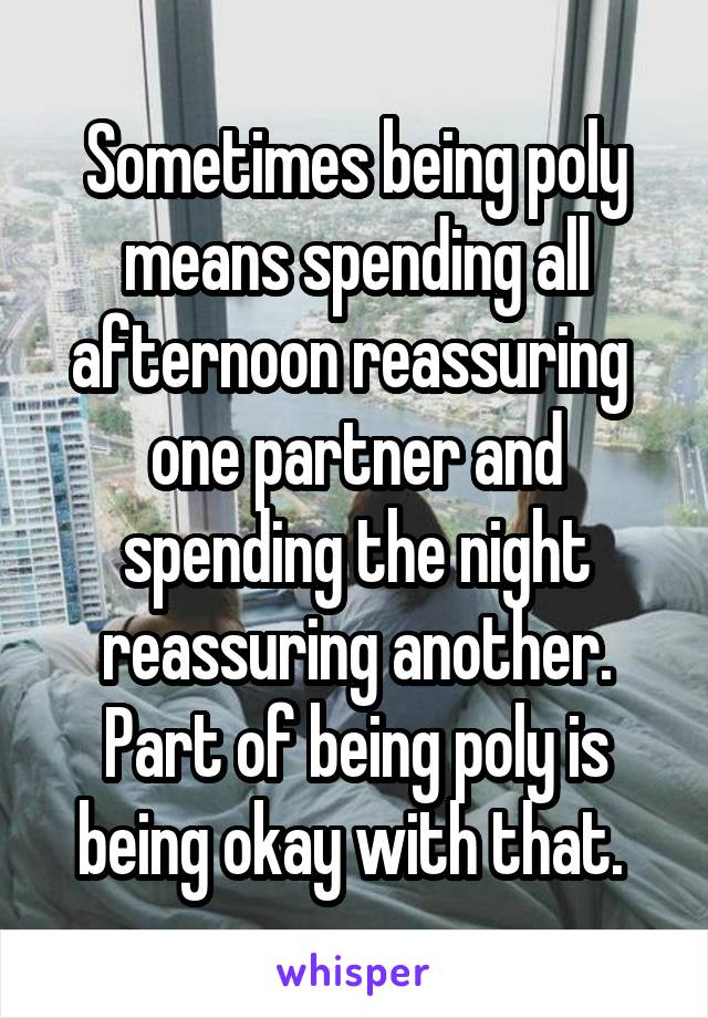 Sometimes being poly means spending all afternoon reassuring  one partner and spending the night reassuring another. Part of being poly is being okay with that.