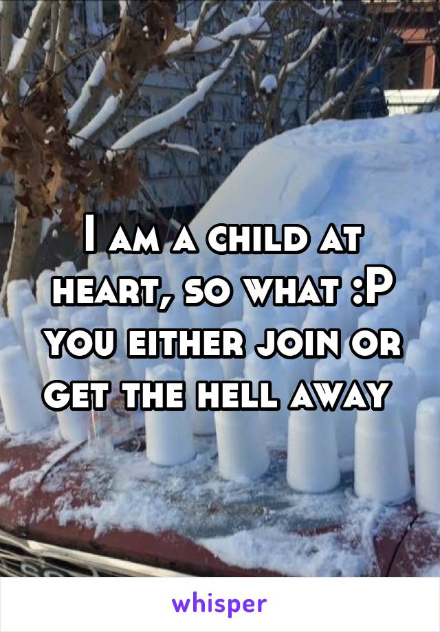 I am a child at heart, so what :P you either join or get the hell away