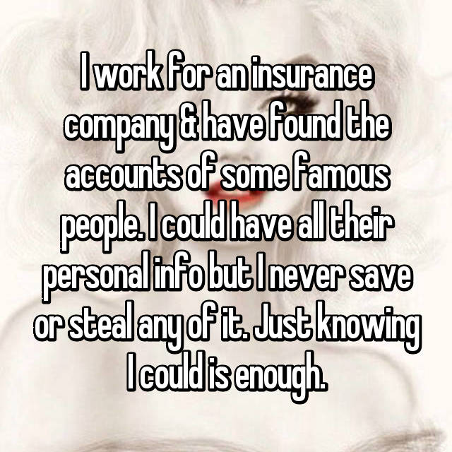 I work for an insurance company & have found the accounts of some famous people. I could have all their personal info but I never save or steal any of it. Just knowing I could is enough.