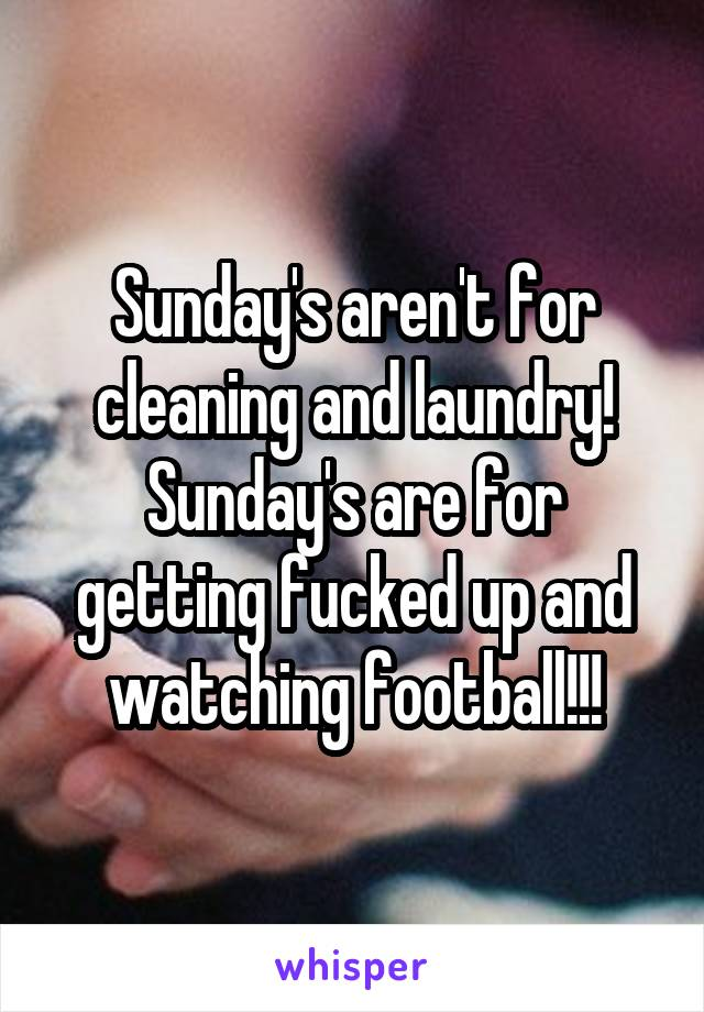 Sunday's aren't for cleaning and laundry! Sunday's are for getting fucked up and watching football!!!