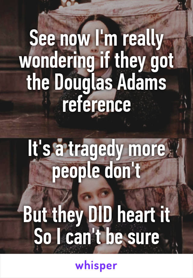 See now I'm really wondering if they got the Douglas Adams reference  It's a tragedy more people don't  But they DID heart it So I can't be sure