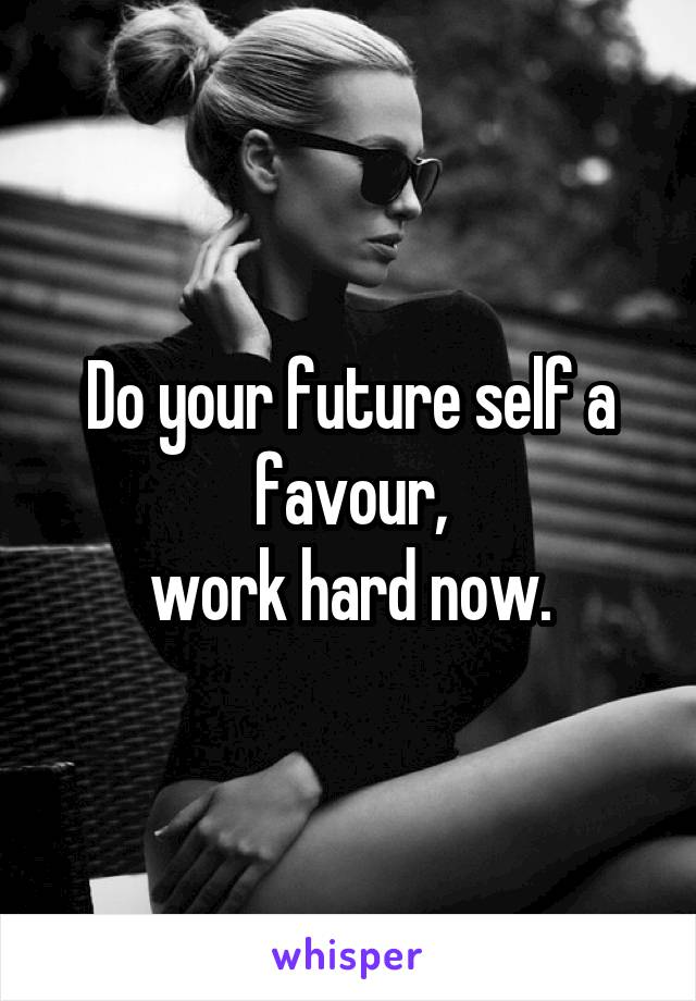 Do your future self a favour, work hard now.