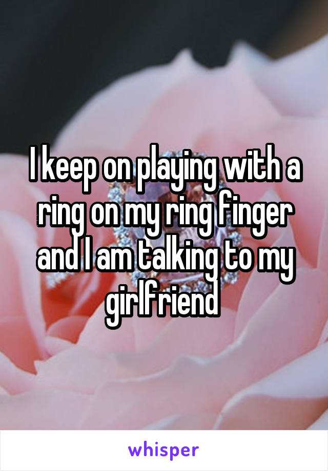 I keep on playing with a ring on my ring finger and I am talking to my girlfriend
