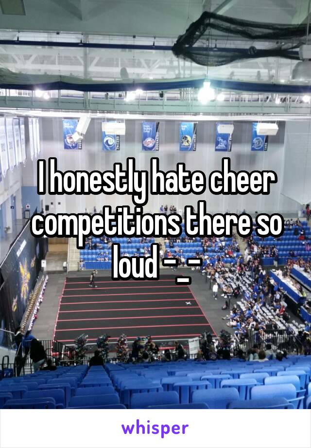 I honestly hate cheer competitions there so loud -_-