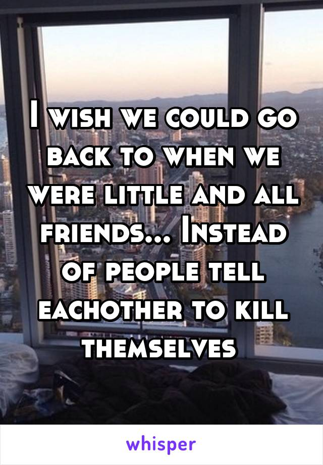 I wish we could go back to when we were little and all friends... Instead of people tell eachother to kill themselves