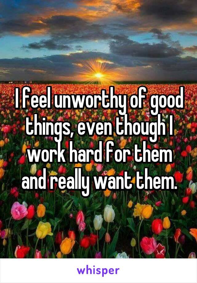 I feel unworthy of good things, even though I work hard for them and really want them.