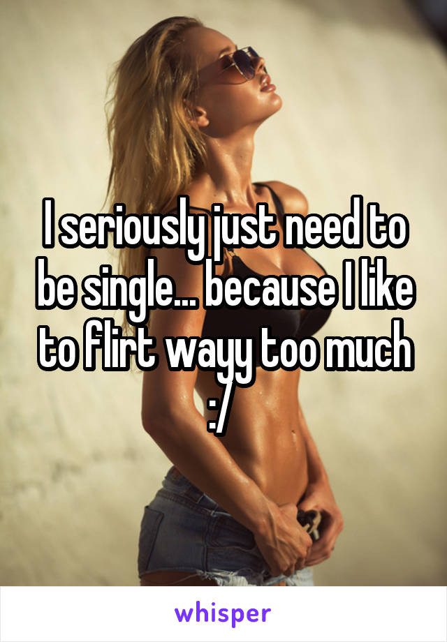 I seriously just need to be single... because I like to flirt wayy too much :/