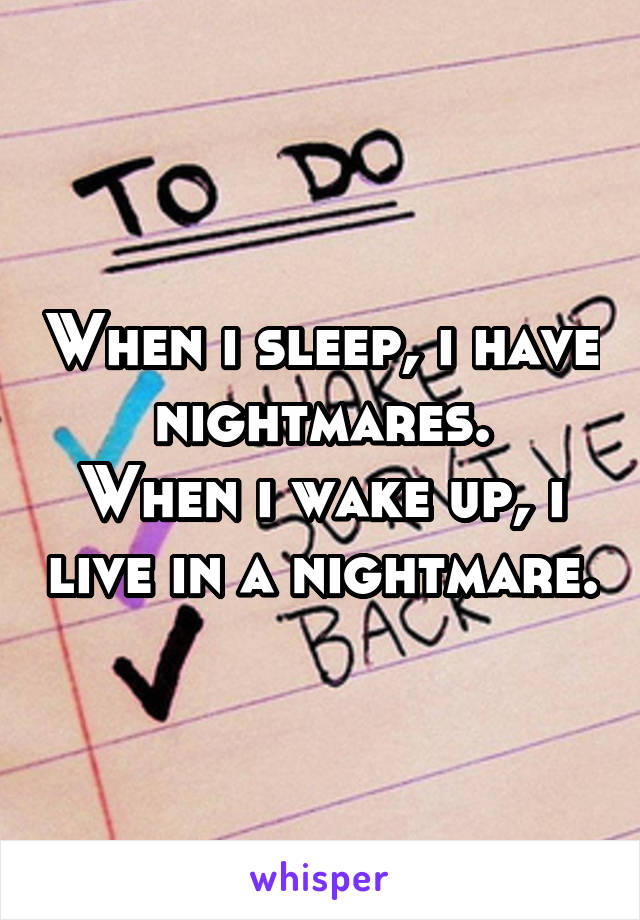 When i sleep, i have nightmares. When i wake up, i live in a nightmare.