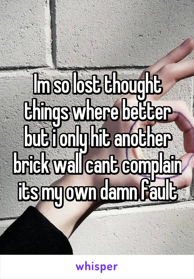 Im so lost thought things where better but i only hit another brick wall cant complain its my own damn fault