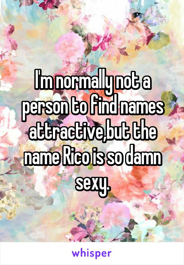 I'm normally not a person to find names attractive,but the name Rico is so damn sexy.