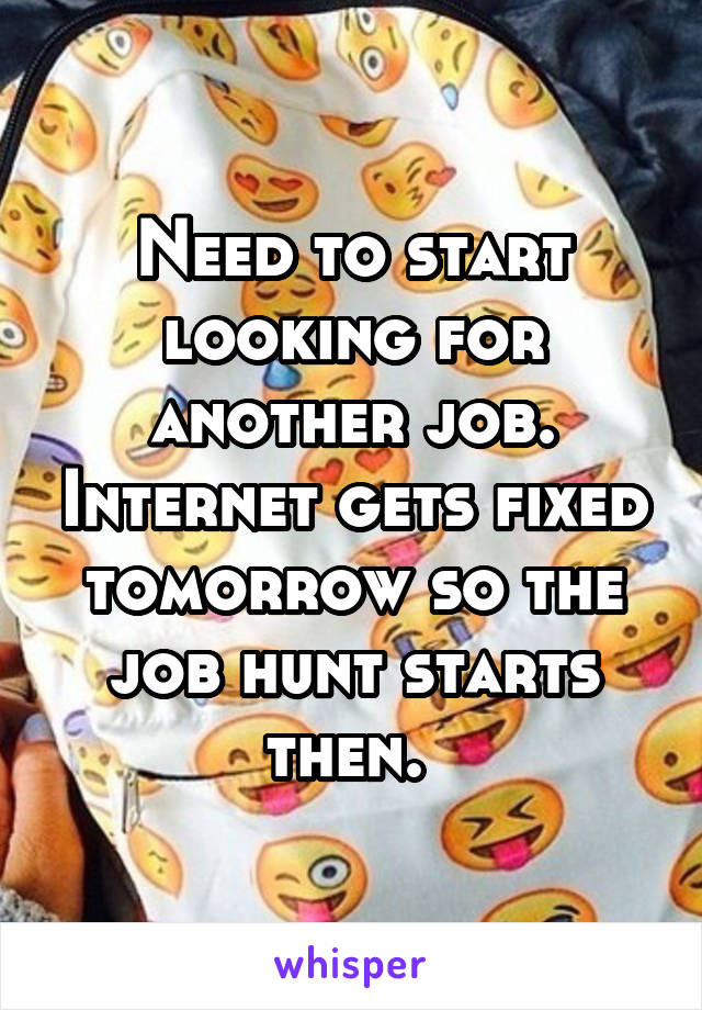 Need to start looking for another job. Internet gets fixed tomorrow so the job hunt starts then.