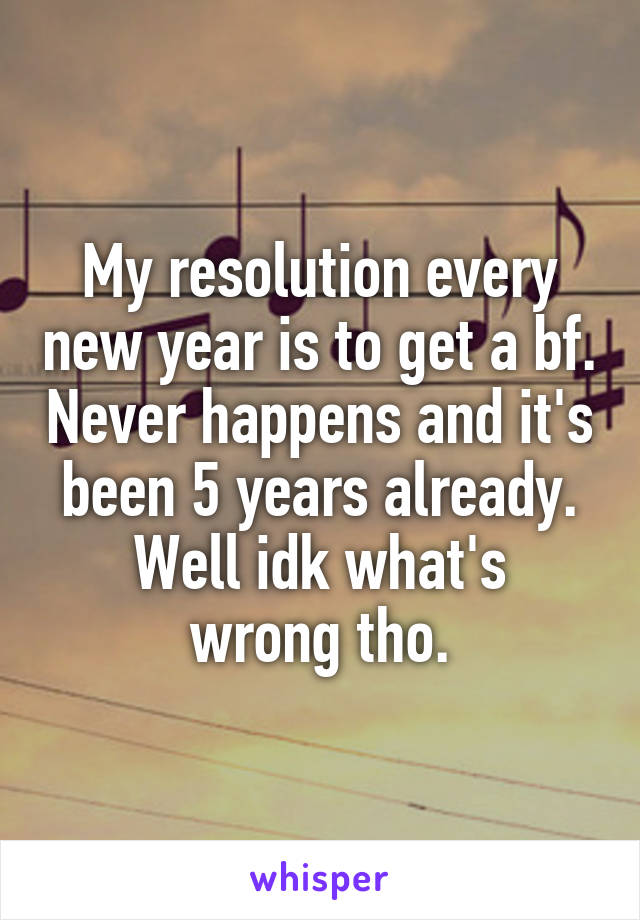 My resolution every new year is to get a bf. Never happens and it's been 5 years already. Well idk what's wrong tho.