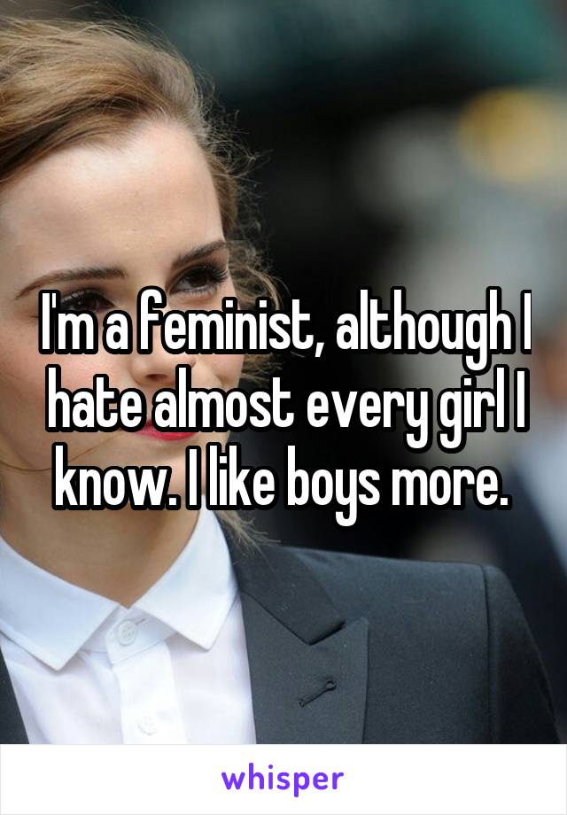 I'm a feminist, although I hate almost every girl I know. I like boys more.