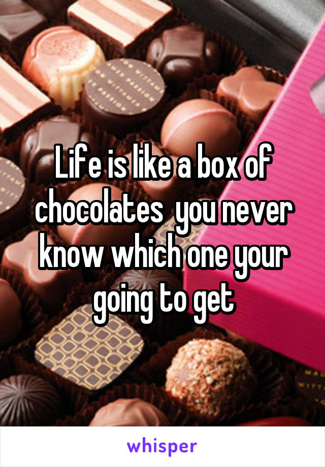 Life is like a box of chocolates  you never know which one your going to get