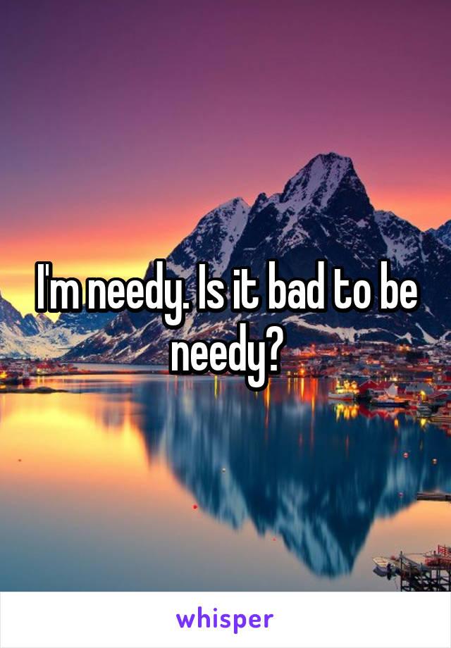 I'm needy. Is it bad to be needy?