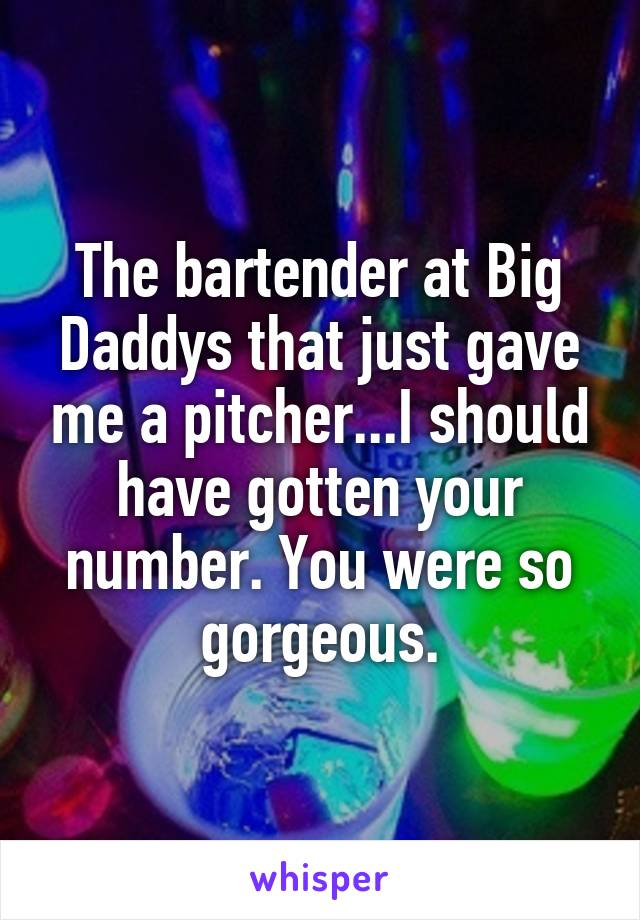 The bartender at Big Daddys that just gave me a pitcher...I should have gotten your number. You were so gorgeous.