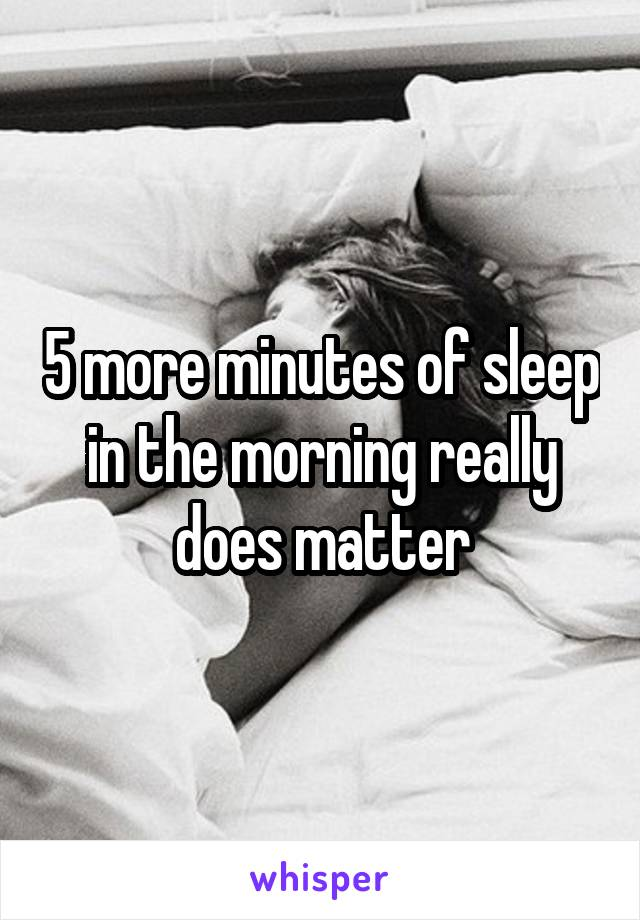5 more minutes of sleep in the morning really does matter