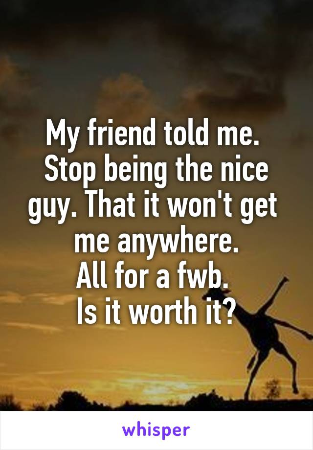 My friend told me.  Stop being the nice guy. That it won't get  me anywhere. All for a fwb.  Is it worth it?