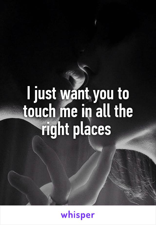 I just want you to touch me in all the right places