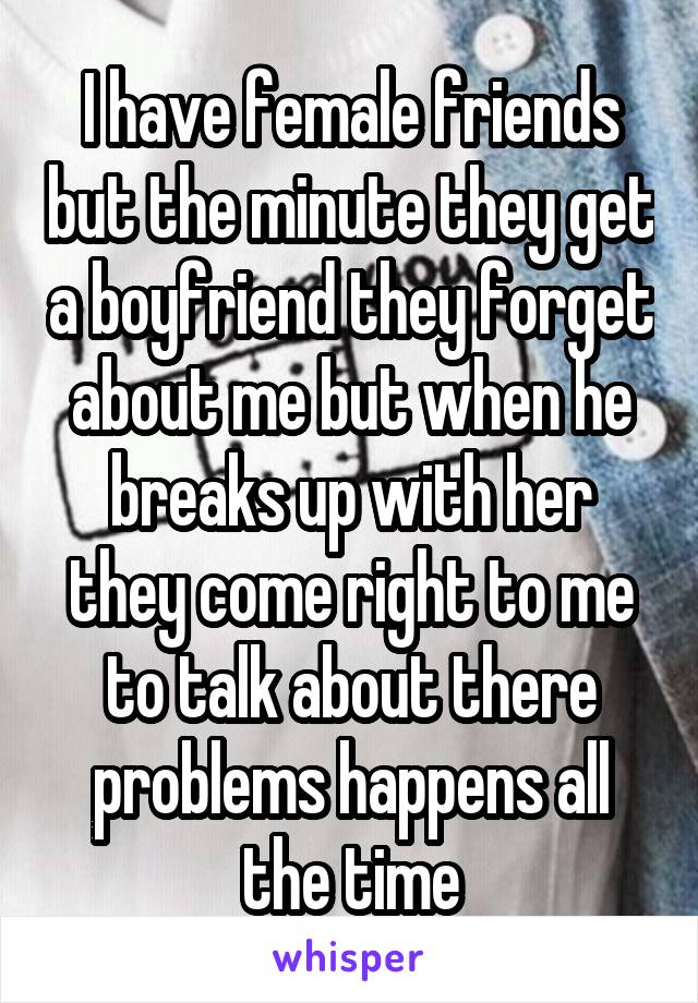I have female friends but the minute they get a boyfriend they forget about me but when he breaks up with her they come right to me to talk about there problems happens all the time