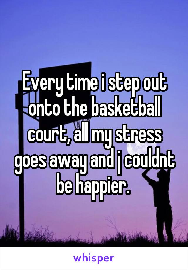 Every time i step out onto the basketball court, all my stress goes away and j couldnt be happier.