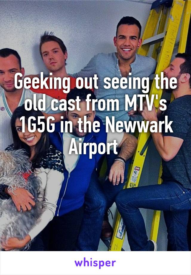Geeking out seeing the old cast from MTV's 1G5G in the Newwark Airport