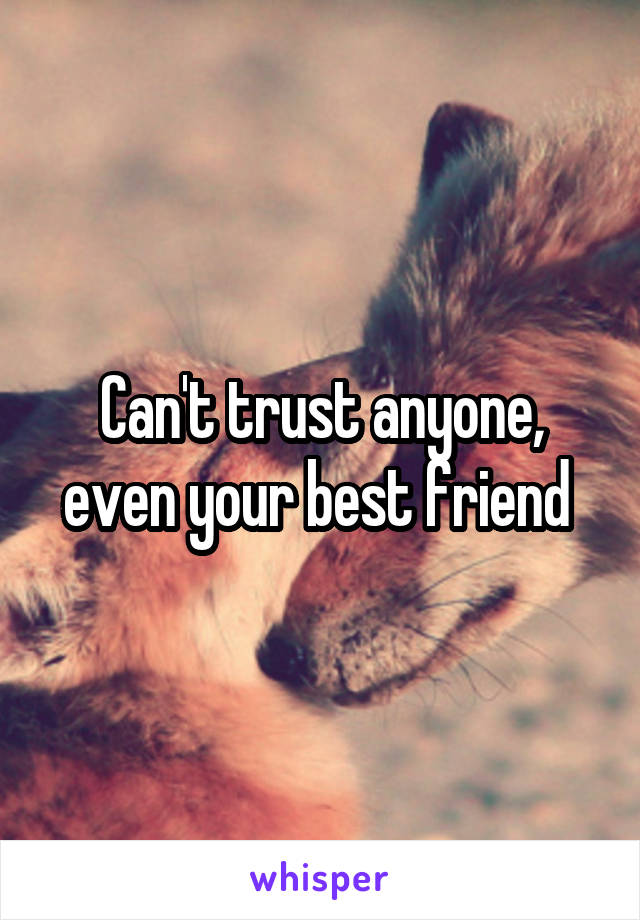 Can't trust anyone, even your best friend