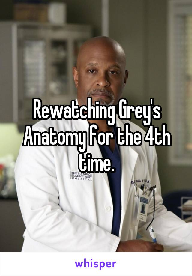 Rewatching Grey's Anatomy for the 4th time.