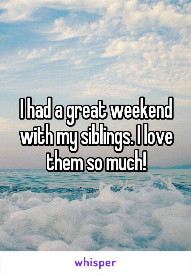 I had a great weekend with my siblings. I love them so much!