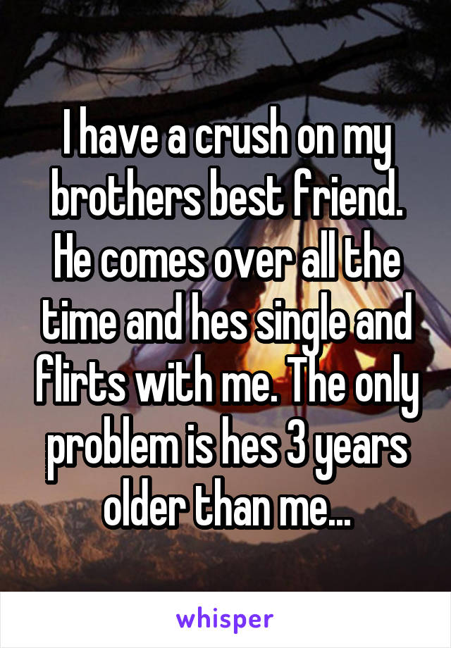 I have a crush on my brothers best friend. He comes over all the time and hes single and flirts with me. The only problem is hes 3 years older than me...