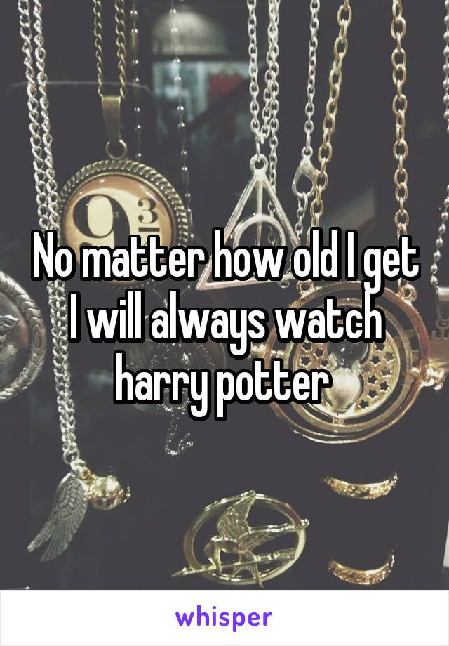 No matter how old I get I will always watch harry potter