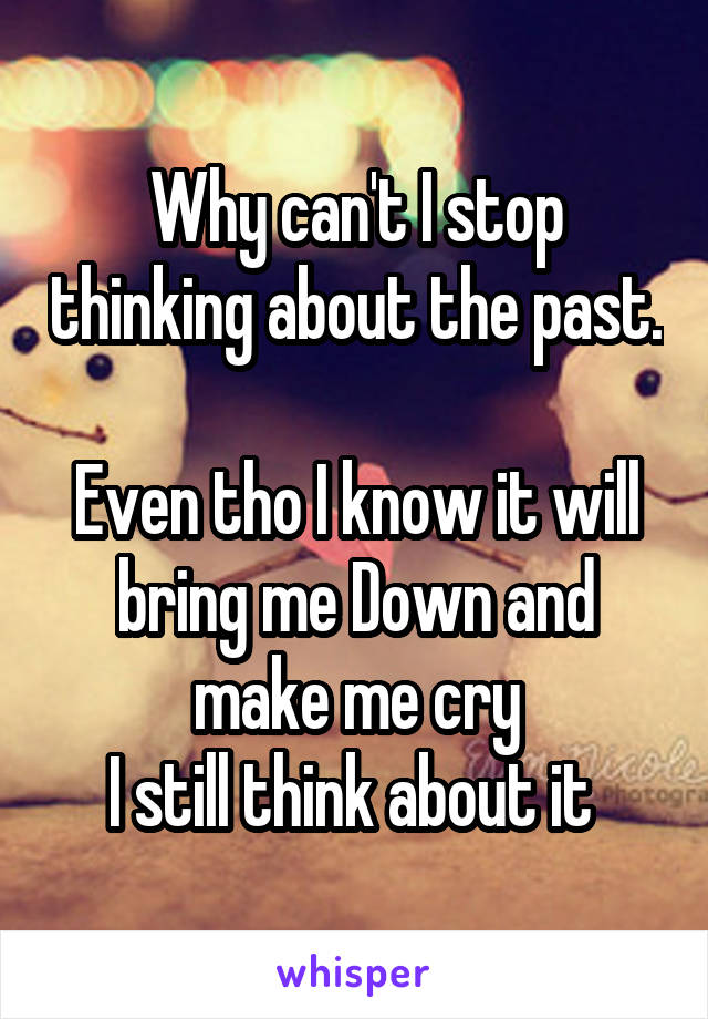 Why can't I stop thinking about the past.  Even tho I know it will bring me Down and make me cry I still think about it