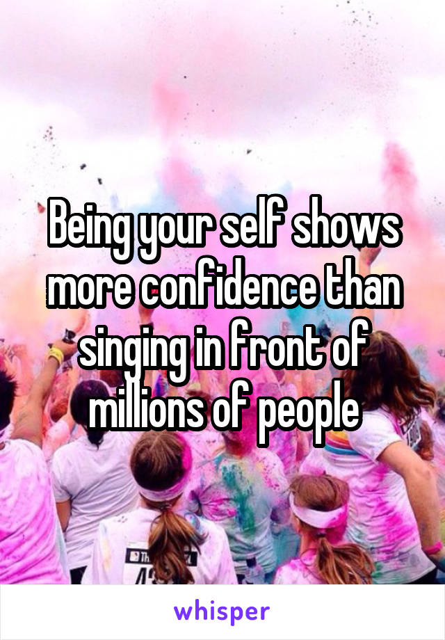 Being your self shows more confidence than singing in front of millions of people