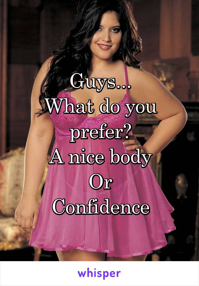 Guys... What do you prefer? A nice body Or Confidence