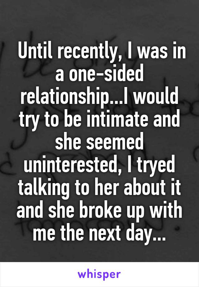 Until recently, I was in a one-sided relationship...I would try to be intimate and she seemed uninterested, I tryed talking to her about it and she broke up with me the next day...